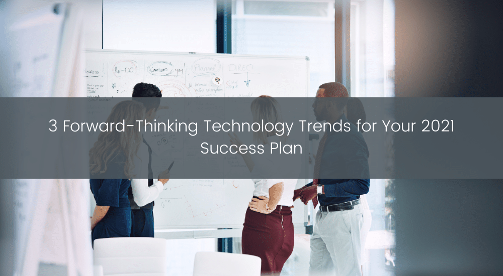 3 Forward-Thinking Technology Trends for Your 2021 Success Plan (1)