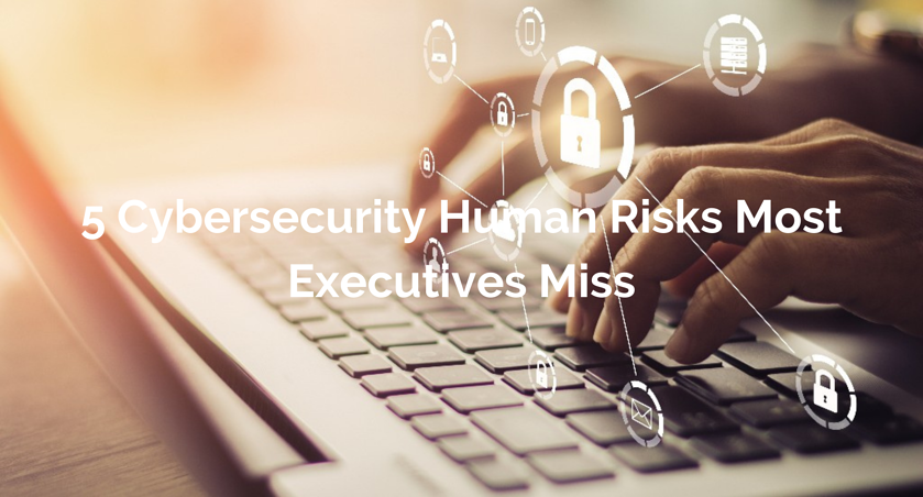 5 Cybersecurity Human Risks Most Executives Miss