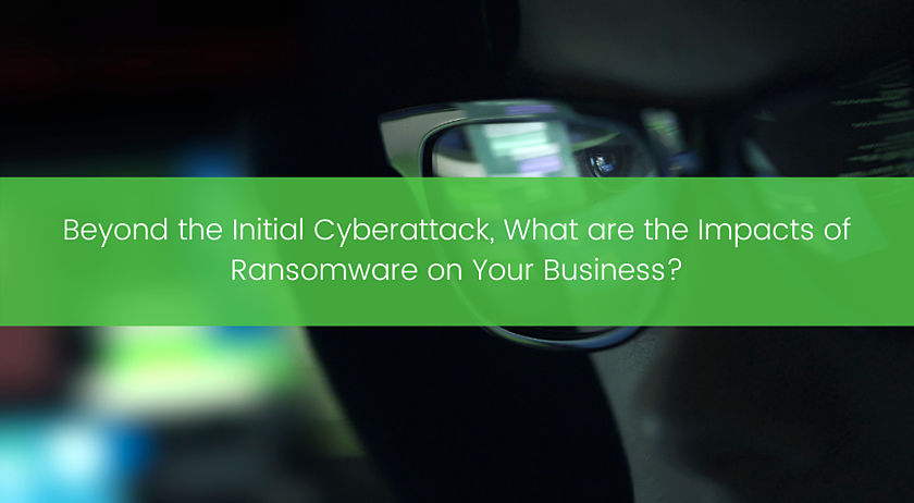 Beyond the Initial Cyberattack, What are the Impacts of Ransomware on Your Business_ (1)