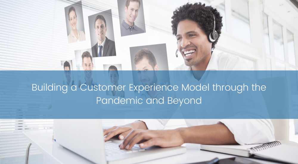 Building a Customer Experience Model through the Pandemic and Beyond
