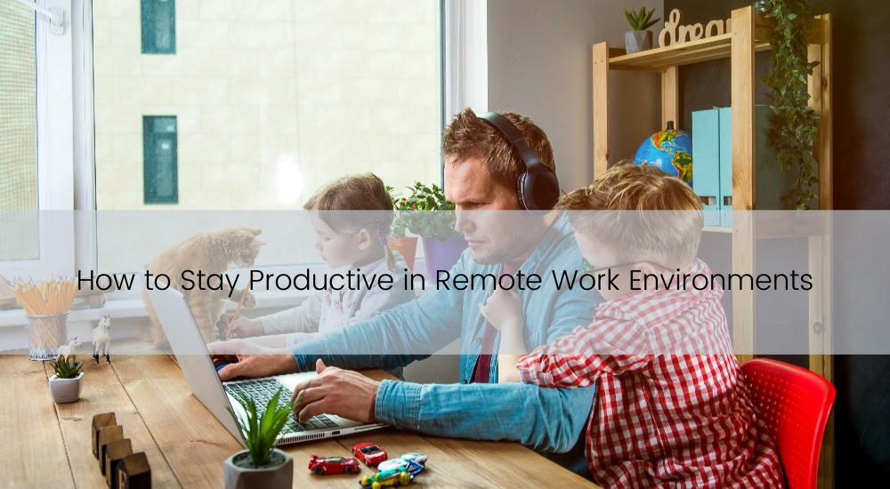 How to Stay Productive in Remote Work Environments