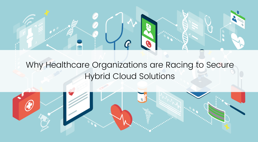 TBC Why Healthcare Organizations are Racing to Secure Hybrid Cloud Solutions
