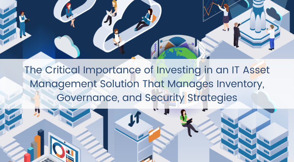 The Critical Importance of Investing in an IT Asset Management Solution