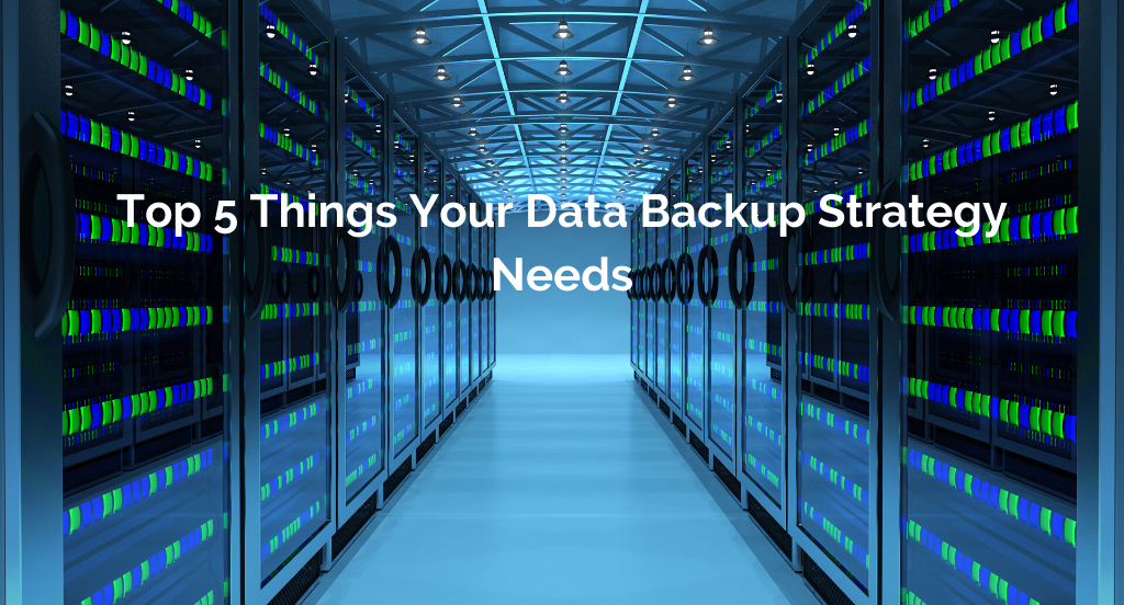 Top 5 Things Your Data Backup Strategy Needs