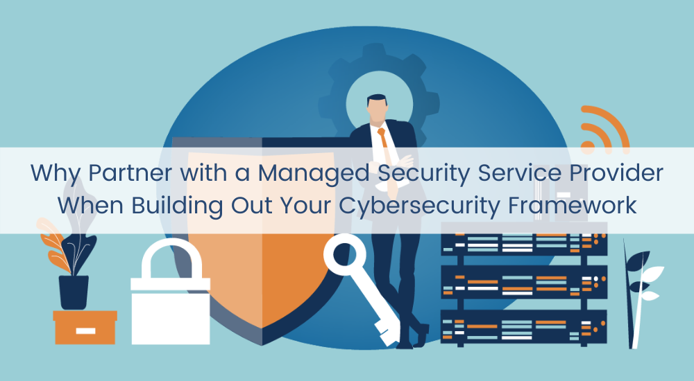 Why Partner with a Managed Security Service Provider When Building Out Your Cybersecurity Framework