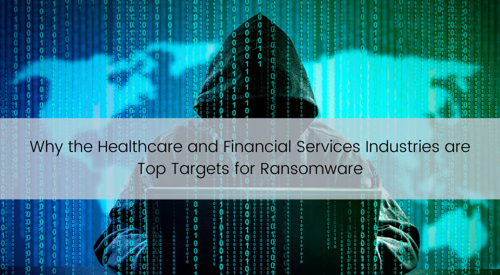 Why the Healthcare and Financial Services Industries are Top Targets for Ransomware